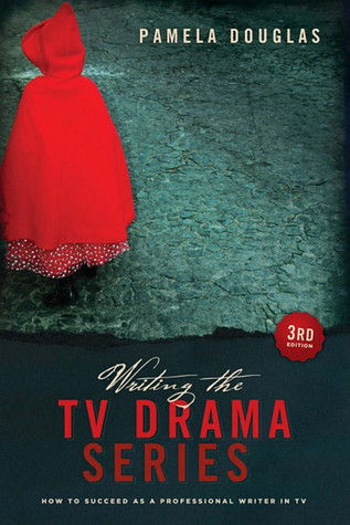 Writing the TV Drama Series: How to Succeed as a Professional Writer in TV