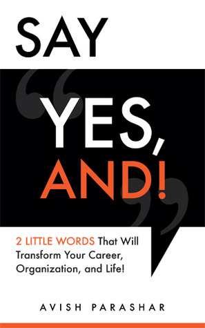 Say &quot;Yes, And!&quot;: 2 Little Words That Will Transform Your Career, Organization, and Life!