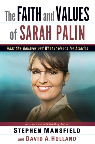 The Faith and Values of Sarah Palin: What She Believes and What It Means for America