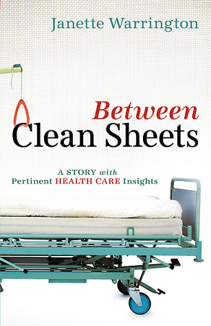 Between Clean Sheets: A Story With Pertinent Health Care Insights  by  Janette Warrington