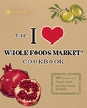 The I Love Whole Foods Market Cookbook: 150 Natural and Organic Meals that Won't Break the Bank