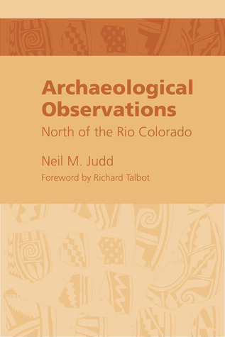 Archeological Observations North of the Rio Colorado by Neil M Judd