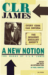 A New Notion: Two Works by C.L.R. James: Every Cook Can Govern/The Invading Socialist Society