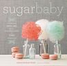 Sugar Baby: Confections, Candies, Cakes, &amp; Other Delicious Recipes for Cooking with Sugar
