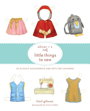 Oliver + S Little Things to Sew by Liesl Gibson