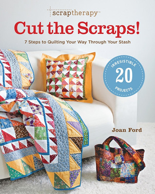 ScrapTherapy&amp;reg; Cut the Scraps!: 7 Steps to Quilting Your Way through Your Stash