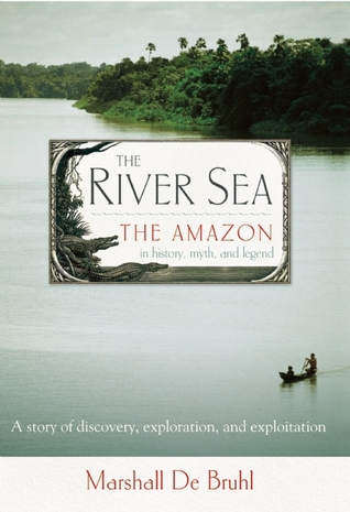 The River Sea: The Amazon in History, Myth, and Legend
