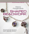 Diane Fitzgerald's Shaped Beadwork: Dimensional Jewelry with Peyote Stitch
