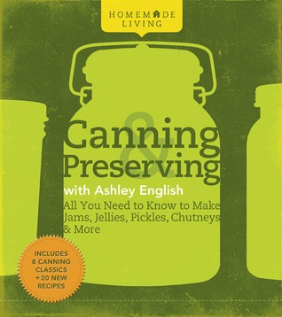 Canning & Preserving with Ashley English: All You Need to Know to Make Jams, Jellies, Pickles, Chutneys & More