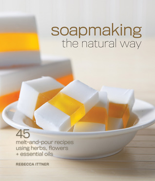 Download Soapmaking the Natural Way: 45 Melt-and-Pour Recipes Using Herbs, Flowers & Essential Oils by Rebecca Ittner ePub