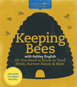 Keeping Bees with Ashley English: All You Need to Know to Tend Hives, Harvest Honey More Homemade Living