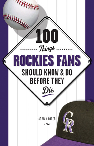 100 Things Rockies Fans Should Know & Do Before They Die by Adrian Dater