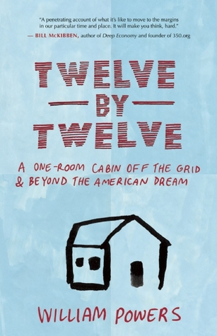 Twelve by Twelve: A One-Room Cabin Off the Grid and Beyond the American Dream