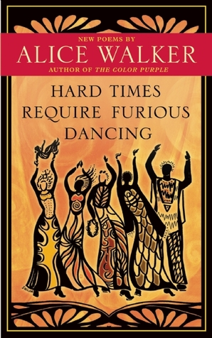 Hard Times Require Furious Dancing by Alice Walker