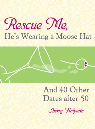 Rescue Me, He's Wearing a Moose Hat: And 40 Other Dates after 50