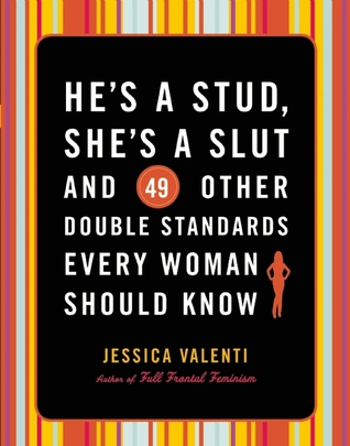He's a Stud, She's a Slut, and 49 Other Double Standards Ever... by Jessica Valenti
