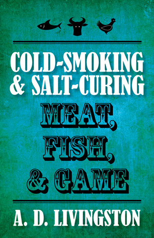 Cold-Smoking & Salt-Curing Meat, Fish, & Game by A.D. Livingston
