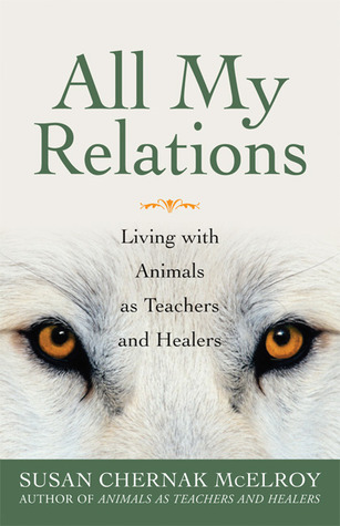 All My Relations: Living with Animals As Teachers and Healers Susan Chernak McElroy
