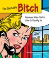 The Quotable Bitch: Women Who Tell It Like It Really Is