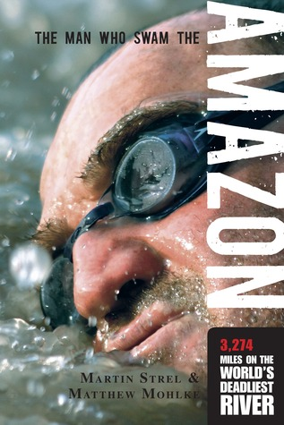 The Man Who Swam the Amazon by Matthew Mohlke