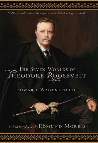 The Seven Worlds of Theodore Roosevelt by Edward Wagenknecht