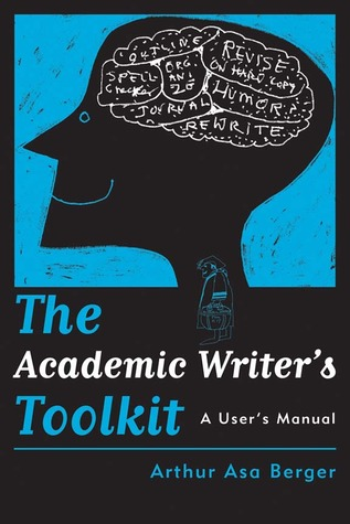 The Academic Writer�s Toolkit by Arthur Asa Berger