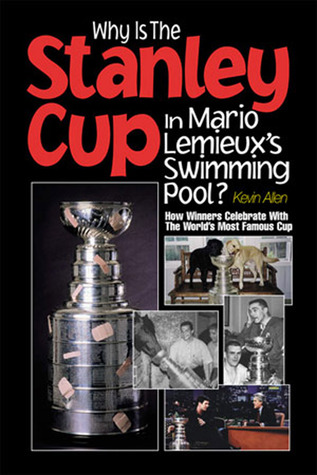 Why Is the Stanley Cup in Mario Lemieux's Swimming Pool? by Kevin Allen