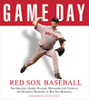 Game Day: Red Sox Baseball: The Greatest Games, Players, Managers and Teams in the Glorious Tradition of Red Sox Baseball