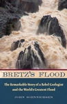 Bretz's Flood: The Remarkable Story of a Rebel Geologist and the World's Greatest Flood