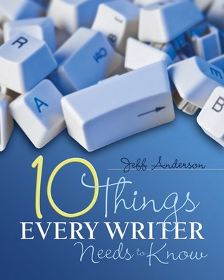 Ten Things Every Writer Needs to Know by Jeff Anderson