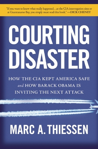 Courting Disaster: How the CIA Kept America Safe and How Barack Obama Is Inviting the Next Attack