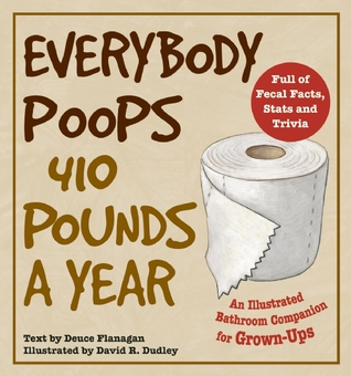 Everybody Poops 410 Pounds a Year by Deuce Flanagan