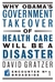 Why Obama's Government Takeover of Health Care Will Be a Disa... by David Gratzer