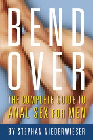 Bend Over: The Complete Guide to Anal Sex for Men Stephan Niederwieser
