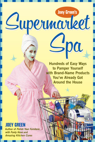 Joey Green's Supermarket Spa: Hundreds of Easy Ways to Pamper Yourself with Brand-Name Products from Around the House