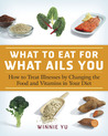 The Encyclopedia of What to Eat for What Ails You: A Complete Guide to Special Diets and Nutritional Cures for Everything from Arthritis to Warts