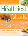 Healthiest Meals on Earth: The Surprising, Unbiased Truth About What Meals to Eat and Why
