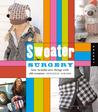 Sweater Surgery: How to Make New Things with Old Sweaters