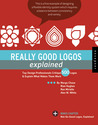 Really Good Logos Explained: Top Design Professionals Critique 500 Logos and Explain What Makes Them Work