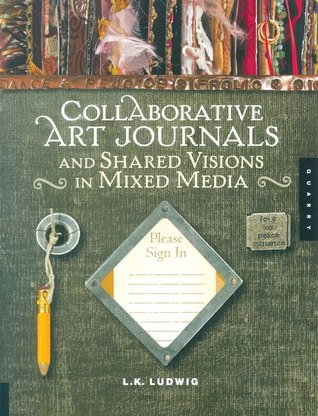 Collaborative Art Journals and Shared Visions in Mixed Media by L.K. Ludwig