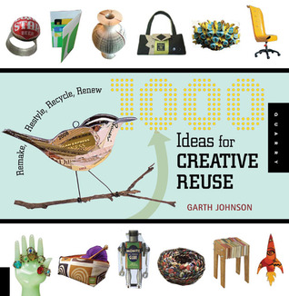 1000 Ideas for Creative Reuse: Remake, Restyle, Recycle, Renew