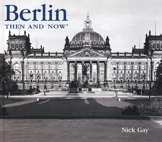 Berlin Then and Now by Nick Gay