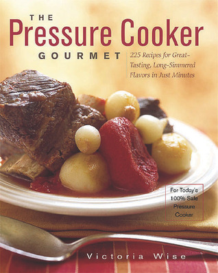 The Pressure Cooker Gourmet: 225 Recipes for Great-Tasting, Long-Simmered Flavors in Just Minutes