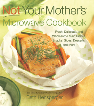 Not Your Mothers Microwave Cookbook: Fresh, Delicious, and Wholesome Main Dishes, Snacks, Sides, Desserts, and More