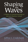 Shaping The Waves: A History Of Entrepreneurship At Harvard Business School