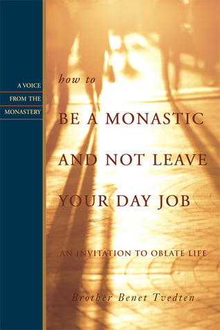 How to Be a Monastic and Not Leave Your Day Job by Benet Tvedten