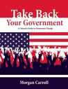 Take Back Your Government: A Citizen's Guide to Making Your Government Work For You