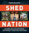 Popular Mechanics Shed Nation: Design, Build & Customize the Perfect Shed for Your Yard