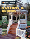 Black & Decker The Complete Guide to Gazebos & Arbors: Ideas, Techniques and Complete Plans for 15 Great Landscape Projects