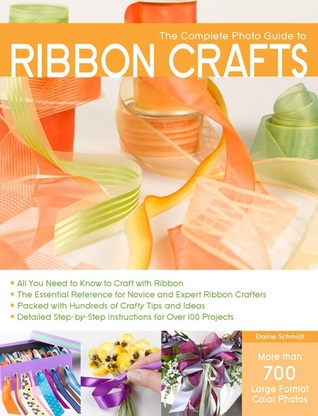 The Complete Photo Guide to Ribbon Crafts by Elaine  Schmidt